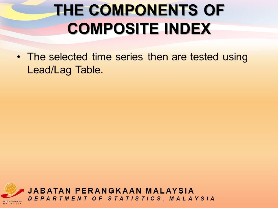 The selected time series then are tested using Lead/Lag Table. JABATAN PERANGKAAN MALAYSIA DEPARTMENT OF STATISTICS, MALAYSIA THE COMPONENTS OF COMPOS