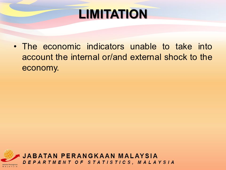 The economic indicators unable to take into account the internal or/and external shock to the economy. JABATAN PERANGKAAN MALAYSIA DEPARTMENT OF STATI