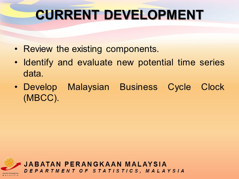 Review the existing components. Identify and evaluate new potential time series data. Develop Malaysian Business Cycle Clock (MBCC). JABATAN PERANGKAA