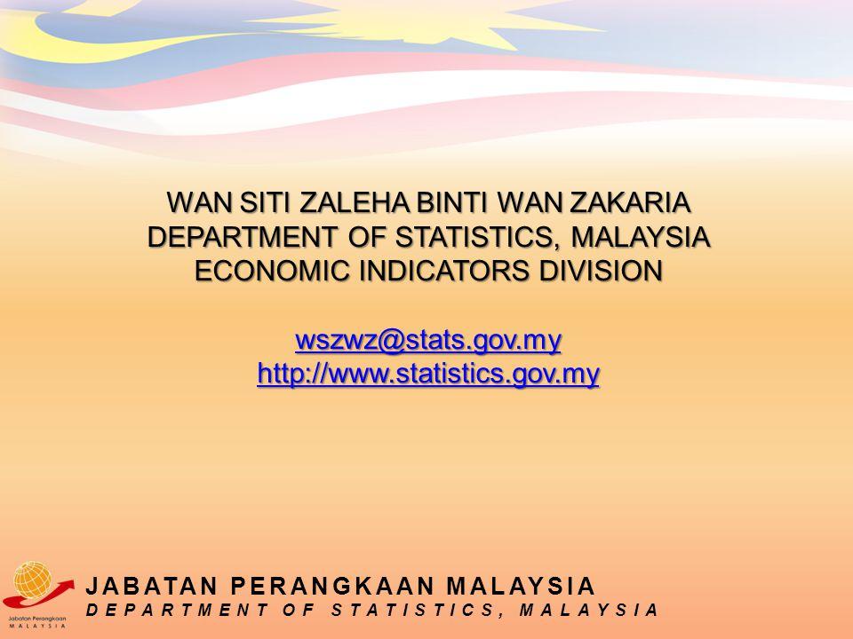 WAN SITI ZALEHA BINTI WAN ZAKARIA DEPARTMENT OF STATISTICS, MALAYSIA ECONOMIC INDICATORS DIVISION wszwz@stats.gov.my http://www.statistics.gov.my wszwz@stats.gov.my http://www.statistics.gov.my wszwz@stats.gov.my http://www.statistics.gov.my JABATAN PERANGKAAN MALAYSIA DEPARTMENT OF STATISTICS, MALAYSIA