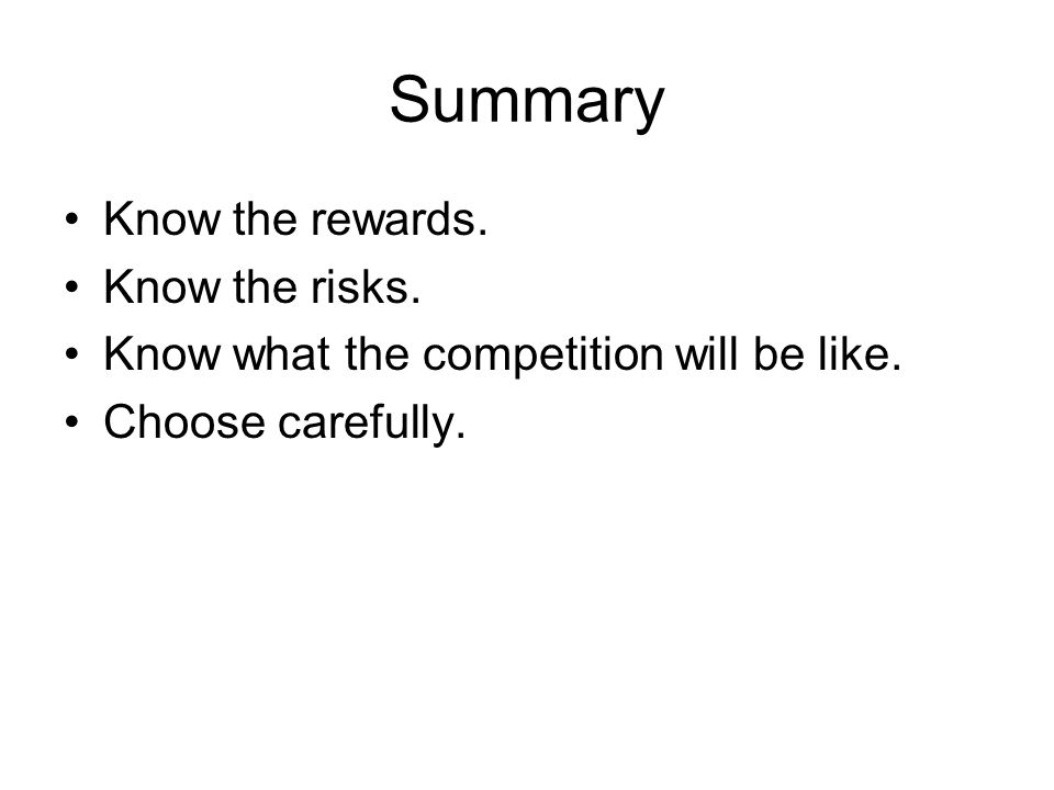Summary Know the rewards. Know the risks. Know what the competition will be like. Choose carefully.