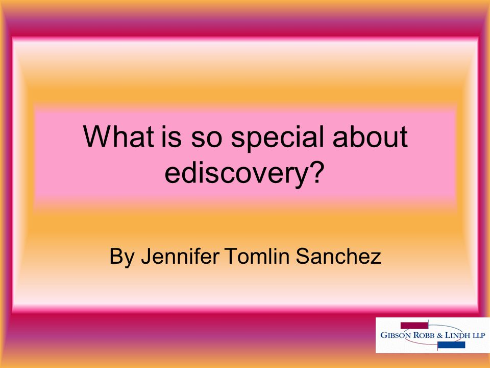 What is so special about ediscovery By Jennifer Tomlin Sanchez