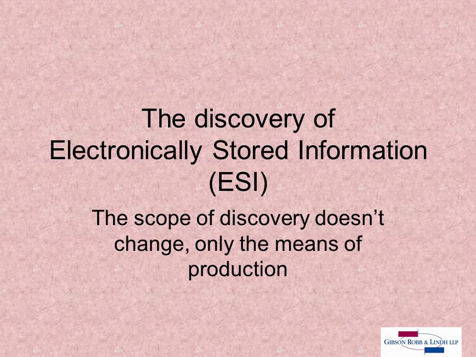 The discovery of Electronically Stored Information (ESI) The scope of discovery doesn't change, only the means of production