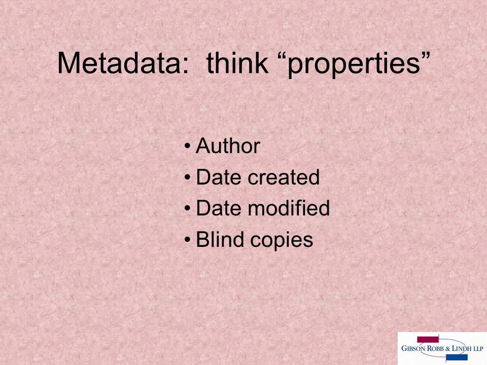 Metadata: think properties Author Date created Date modified Blind copies