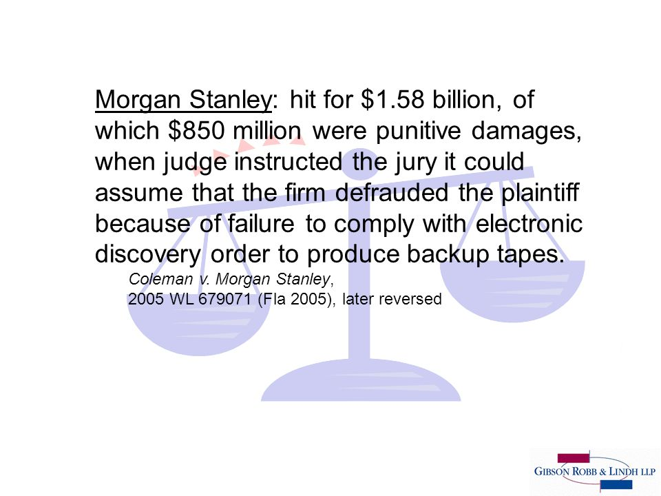 Morgan Stanley: hit for $1.58 billion, of which $850 million were punitive damages, when judge instructed the jury it could assume that the firm defrauded the plaintiff because of failure to comply with electronic discovery order to produce backup tapes.