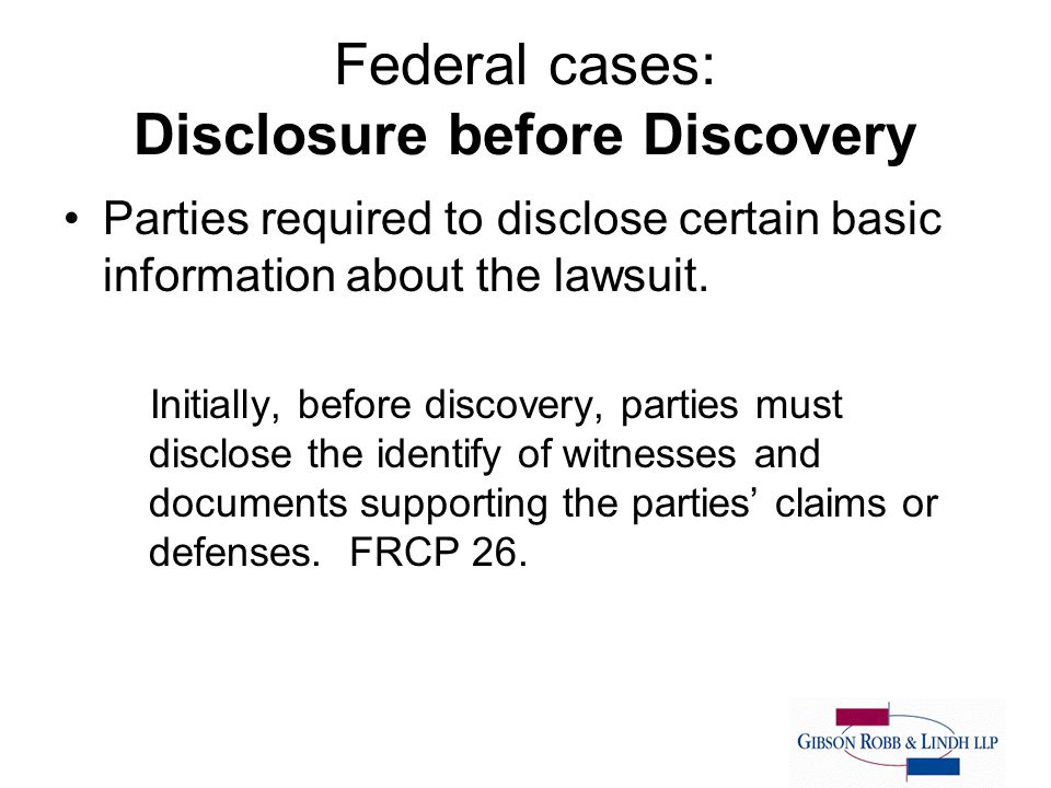 Federal cases: Disclosure before Discovery Parties required to disclose certain basic information about the lawsuit.