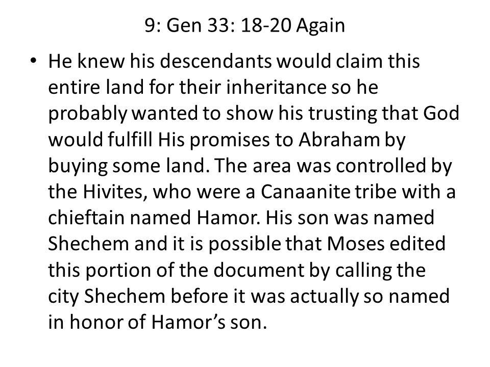 9: Gen 33: 18-20 Again He knew his descendants would claim this entire land for their inheritance so he probably wanted to show his trusting that God would fulfill His promises to Abraham by buying some land.