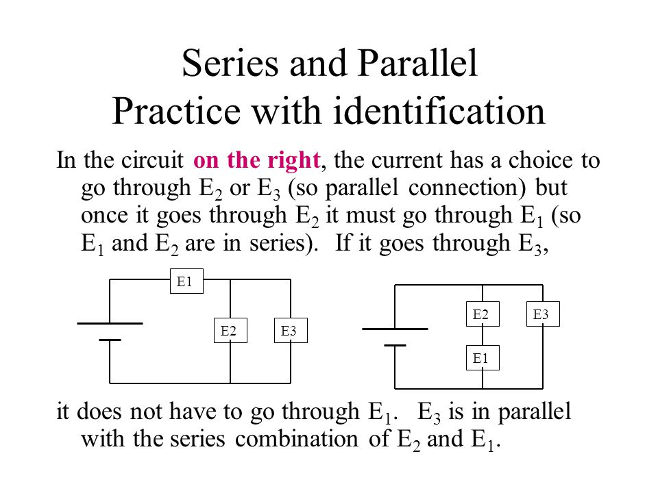 Series and Parallel Practice with identification In the circuit on the right, the current has a choice to go through E 2 or E 3 (so parallel connection) but once it goes through E 2 it must go through E 1 (so E 1 and E 2 are in series).