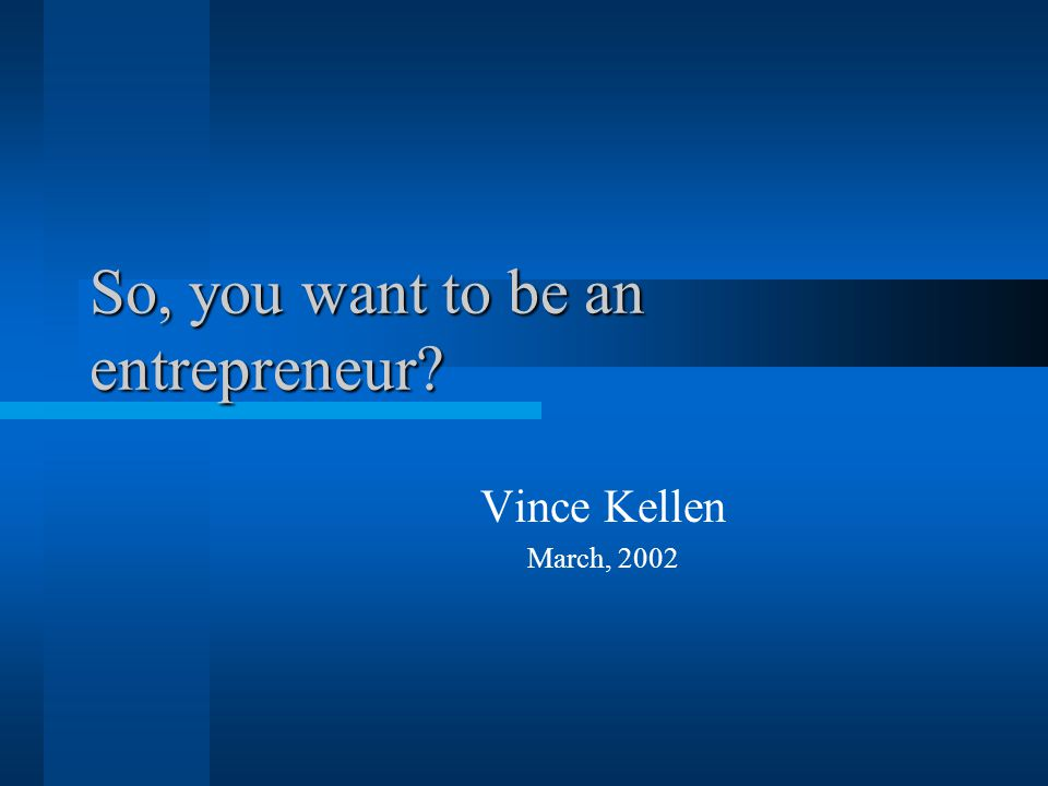 So, you want to be an entrepreneur Vince Kellen March, 2002