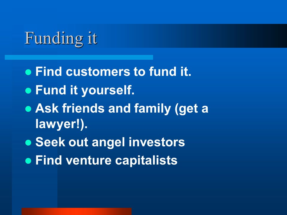 Funding it Find customers to fund it. Fund it yourself. Ask friends and family (get a lawyer!). Seek out angel investors Find venture capitalists