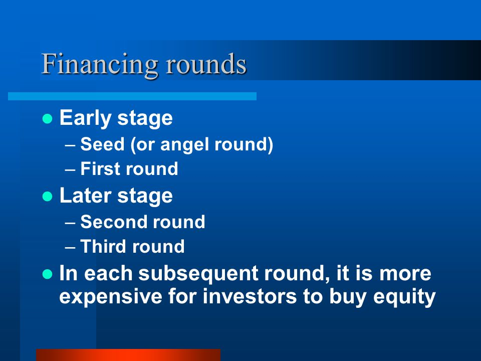 Financing rounds Early stage –Seed (or angel round) –First round Later stage –Second round –Third round In each subsequent round, it is more expensive for investors to buy equity