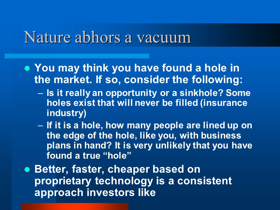 Nature abhors a vacuum You may think you have found a hole in the market. If so, consider the following: –Is it really an opportunity or a sinkhole? S