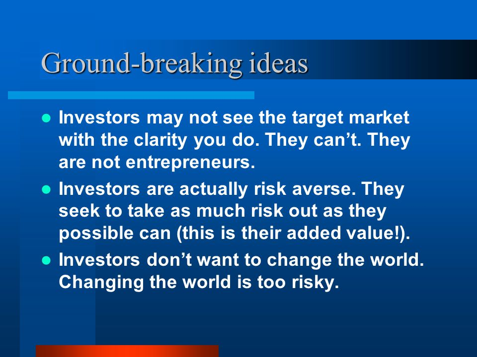 Ground-breaking ideas Investors may not see the target market with the clarity you do.