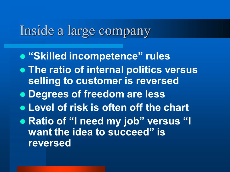 """Inside a large company """"Skilled incompetence"""" rules The ratio of internal politics versus selling to customer is reversed Degrees of freedom are less"""