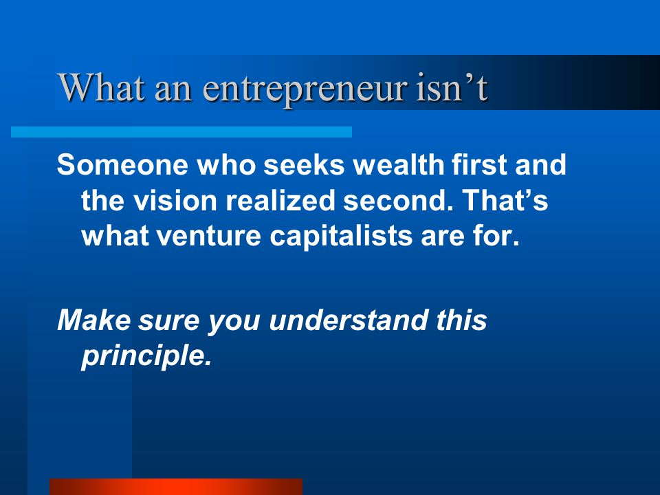 What an entrepreneur isn't Someone who seeks wealth first and the vision realized second. That's what venture capitalists are for. Make sure you under
