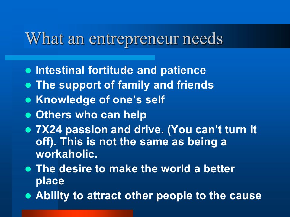 What an entrepreneur needs Intestinal fortitude and patience The support of family and friends Knowledge of one's self Others who can help 7X24 passio
