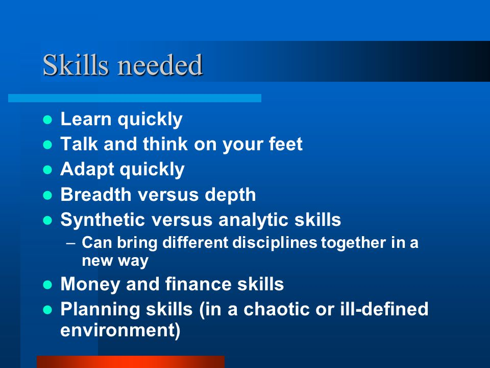 Skills needed Learn quickly Talk and think on your feet Adapt quickly Breadth versus depth Synthetic versus analytic skills –Can bring different disciplines together in a new way Money and finance skills Planning skills (in a chaotic or ill-defined environment)