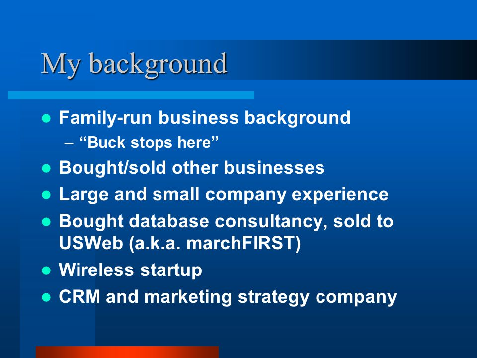 """My background Family-run business background –""""Buck stops here"""" Bought/sold other businesses Large and small company experience Bought database consul"""