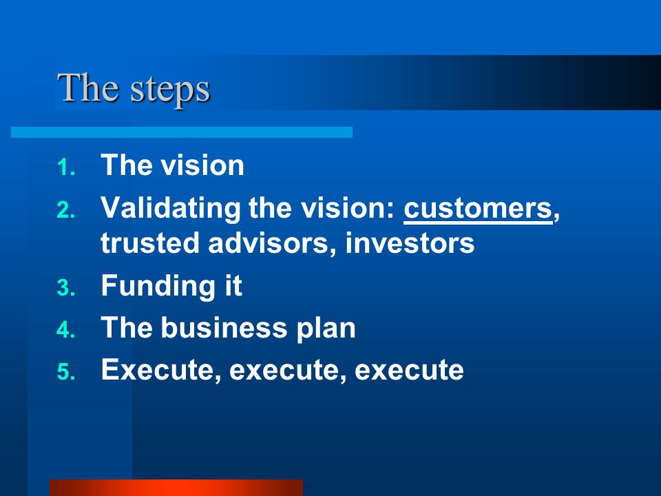 The steps 1.The vision 2. Validating the vision: customers, trusted advisors, investors 3.