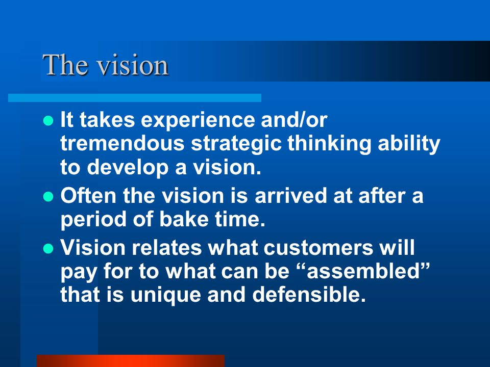 The vision It takes experience and/or tremendous strategic thinking ability to develop a vision. Often the vision is arrived at after a period of bake
