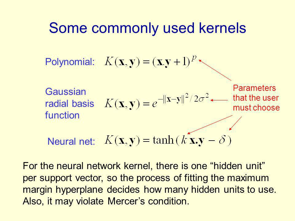 Some commonly used kernels Polynomial: Gaussian radial basis function Neural net: For the neural network kernel, there is one hidden unit per support vector, so the process of fitting the maximum margin hyperplane decides how many hidden units to use.