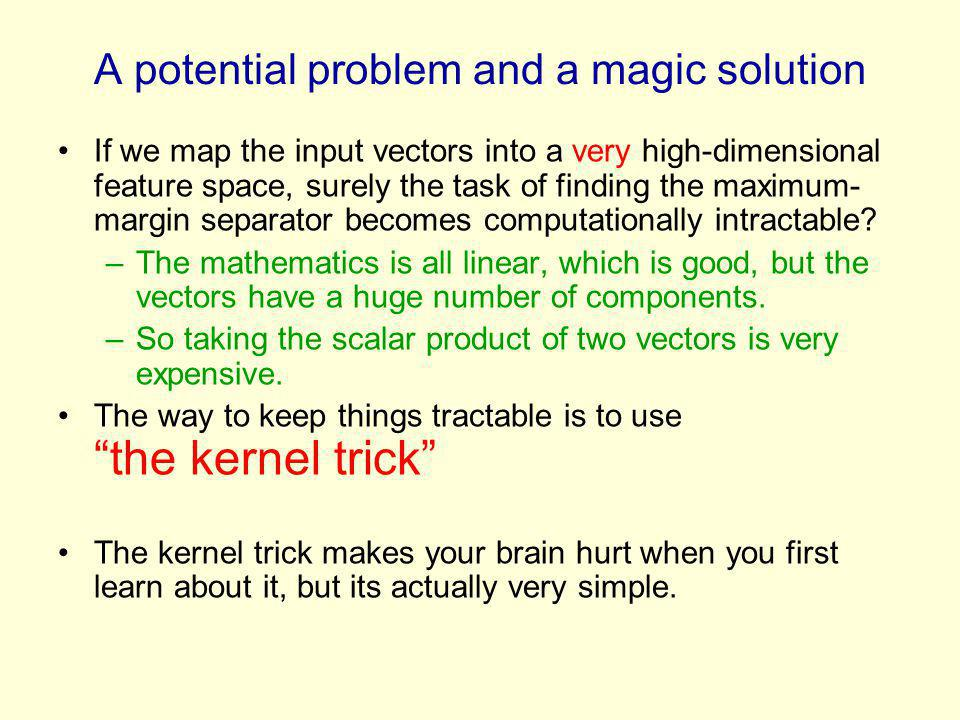 A potential problem and a magic solution If we map the input vectors into a very high-dimensional feature space, surely the task of finding the maximum- margin separator becomes computationally intractable.