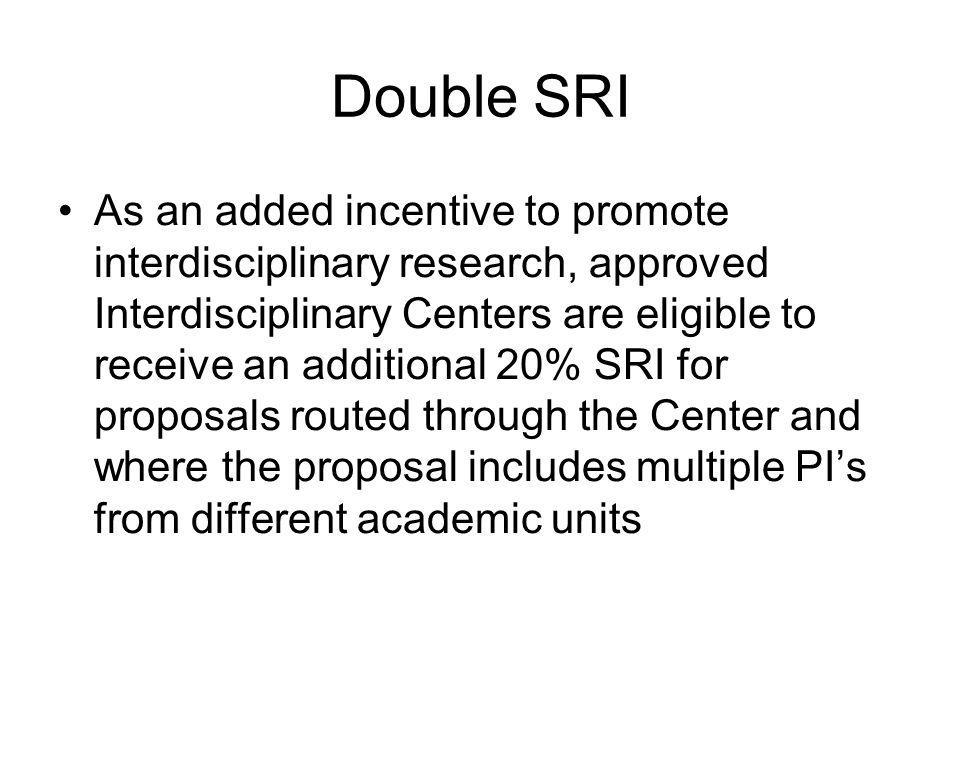 Double SRI As an added incentive to promote interdisciplinary research, approved Interdisciplinary Centers are eligible to receive an additional 20% SRI for proposals routed through the Center and where the proposal includes multiple PI's from different academic units