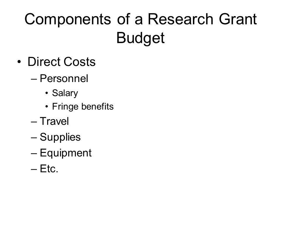 Components of a Research Grant Budget Direct Costs –Personnel Salary Fringe benefits –Travel –Supplies –Equipment –Etc.