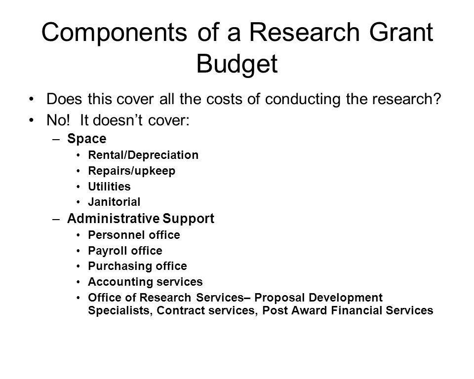 Components of a Research Grant Budget Added together, these additional expenses constitute the Indirect Costs , the costs the university incurs to support the research beyond the direct costs of the grant activities themselves How do we Charge for these.