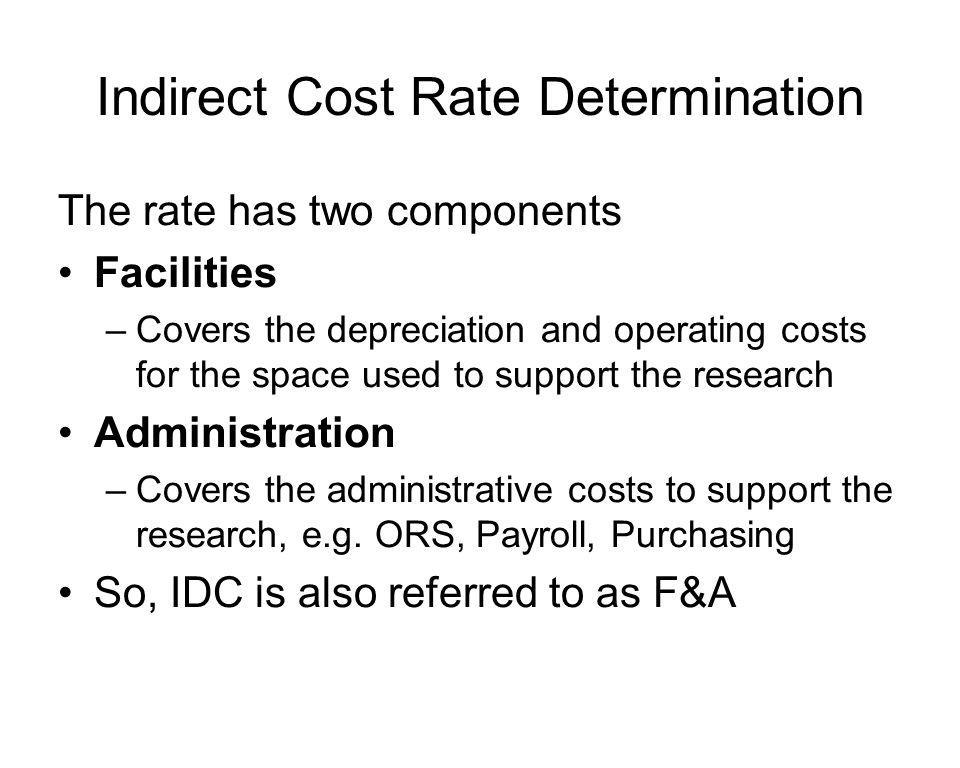 Indirect Cost Rate Determination The rate has two components Facilities –Covers the depreciation and operating costs for the space used to support the research Administration –Covers the administrative costs to support the research, e.g.