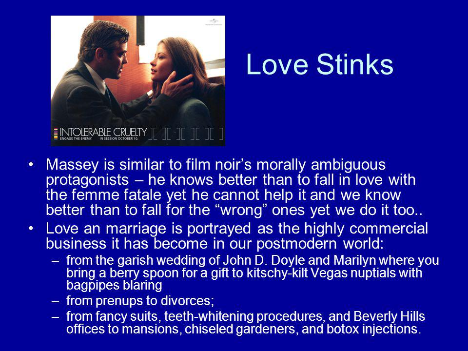Love Stinks Massey is similar to film noir's morally ambiguous protagonists – he knows better than to fall in love with the femme fatale yet he cannot