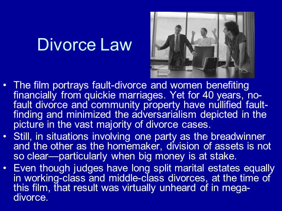 Divorce Law The film portrays fault-divorce and women benefiting financially from quickie marriages. Yet for 40 years, no- fault divorce and community