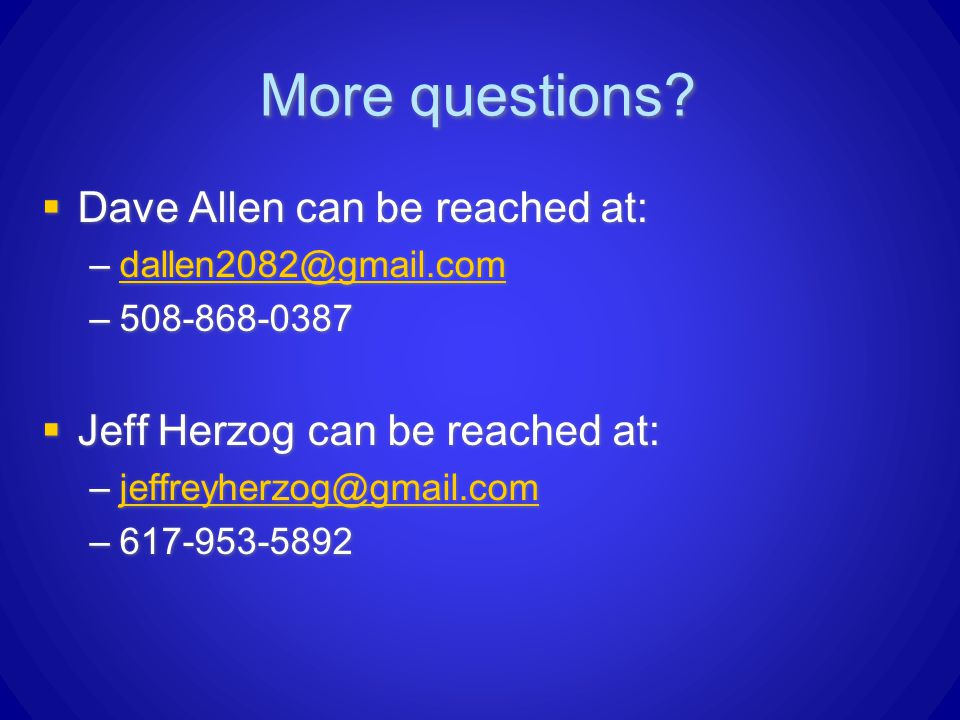 More questions?  Dave Allen can be reached at: –dallen2082@gmail.comdallen2082@gmail.com –508-868-0387  Jeff Herzog can be reached at: –jeffreyherzo