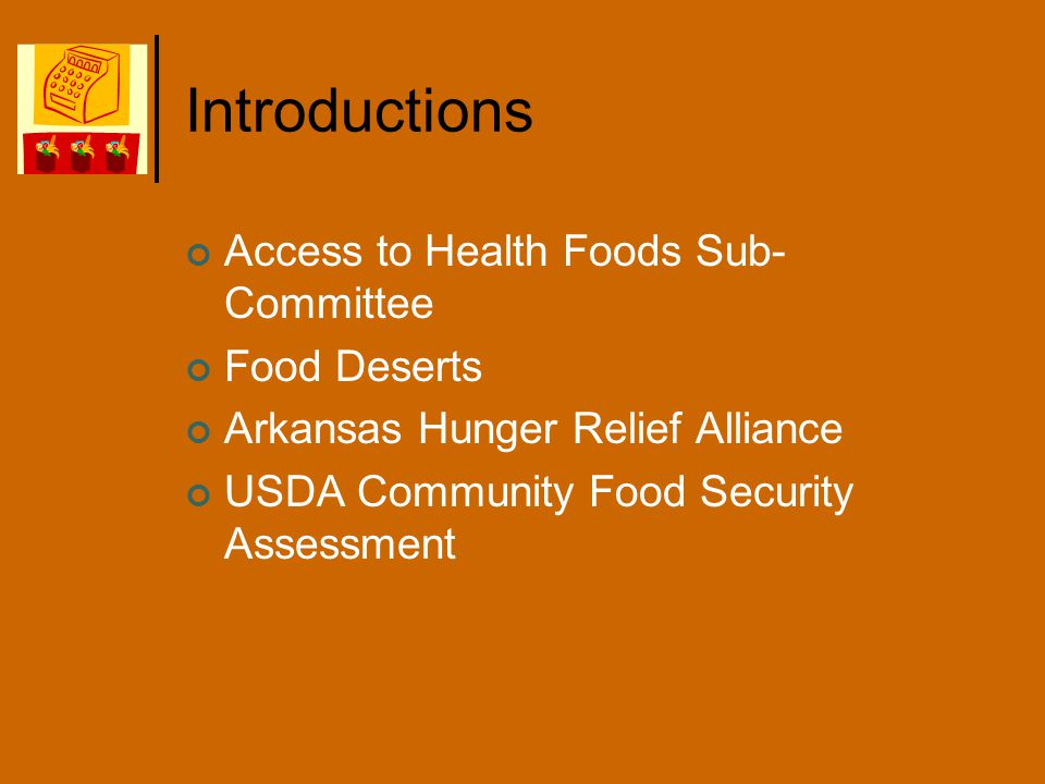 Introductions Access to Health Foods Sub- Committee Food Deserts Arkansas Hunger Relief Alliance USDA Community Food Security Assessment
