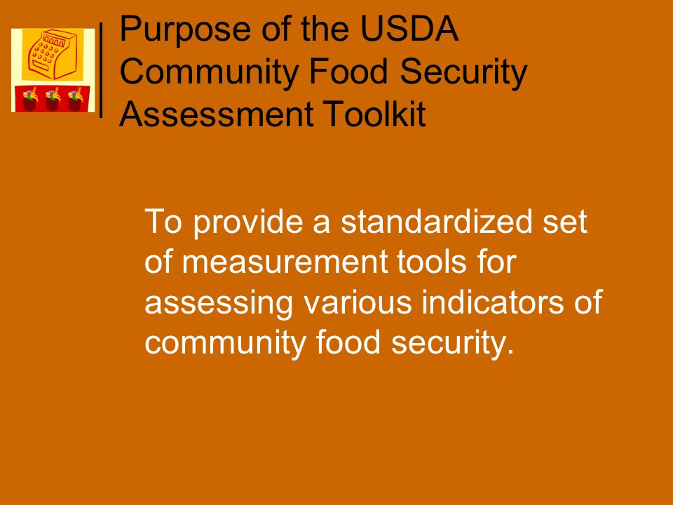 Purpose of the USDA Community Food Security Assessment Toolkit To provide a standardized set of measurement tools for assessing various indicators of community food security.
