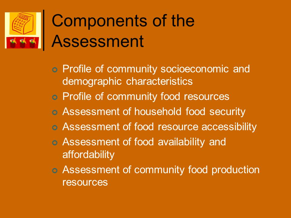 Components of the Assessment Profile of community socioeconomic and demographic characteristics Profile of community food resources Assessment of household food security Assessment of food resource accessibility Assessment of food availability and affordability Assessment of community food production resources