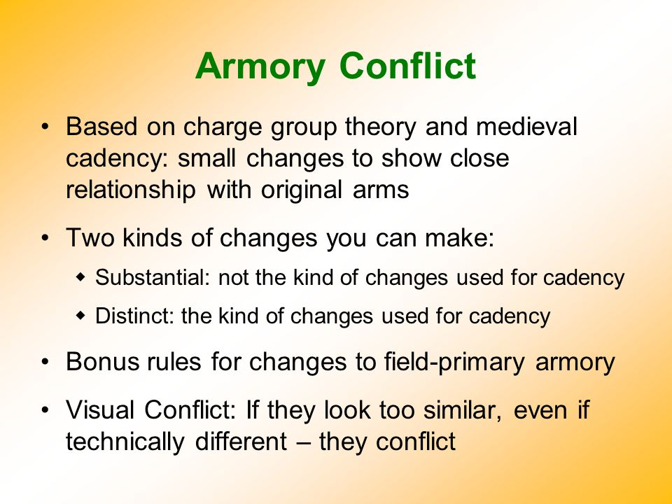 Armory Conflict Based on charge group theory and medieval cadency: small changes to show close relationship with original arms Two kinds of changes you can make:  Substantial: not the kind of changes used for cadency  Distinct: the kind of changes used for cadency Bonus rules for changes to field-primary armory Visual Conflict: If they look too similar, even if technically different – they conflict