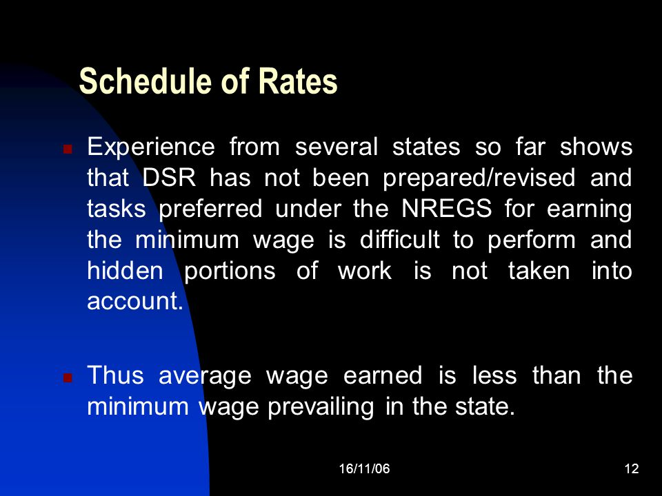 16/11/0612 Schedule of Rates Experience from several states so far shows that DSR has not been prepared/revised and tasks preferred under the NREGS for earning the minimum wage is difficult to perform and hidden portions of work is not taken into account.