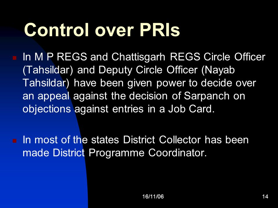16/11/0614 Control over PRIs In M P REGS and Chattisgarh REGS Circle Officer (Tahsildar) and Deputy Circle Officer (Nayab Tahsildar) have been given power to decide over an appeal against the decision of Sarpanch on objections against entries in a Job Card.
