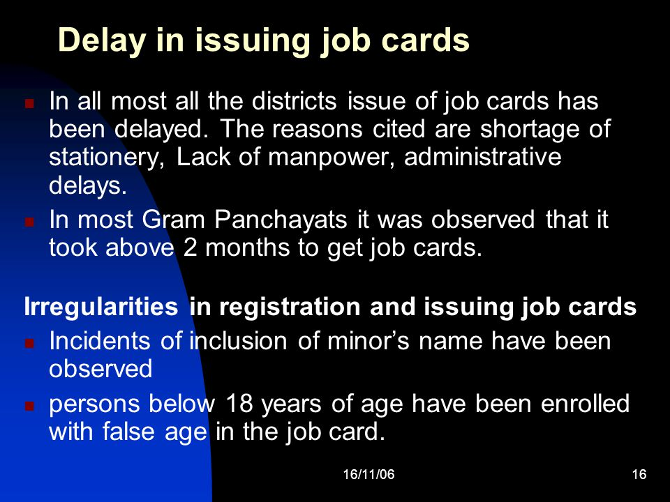 16/11/0616 Delay in issuing job cards In all most all the districts issue of job cards has been delayed. The reasons cited are shortage of stationery,