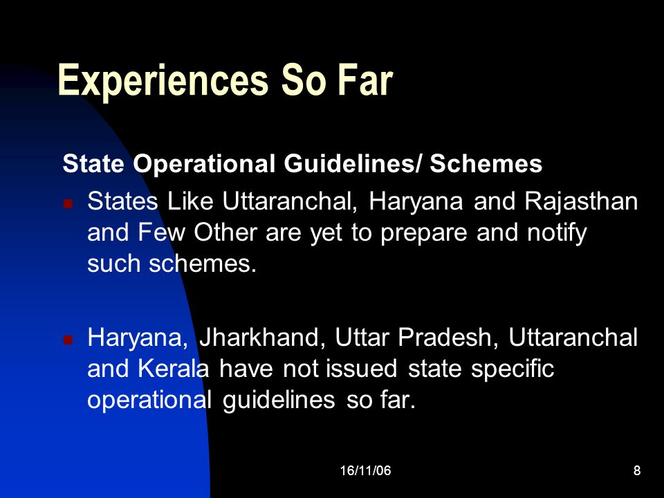 16/11/068 Experiences So Far State Operational Guidelines/ Schemes States Like Uttaranchal, Haryana and Rajasthan and Few Other are yet to prepare and notify such schemes.