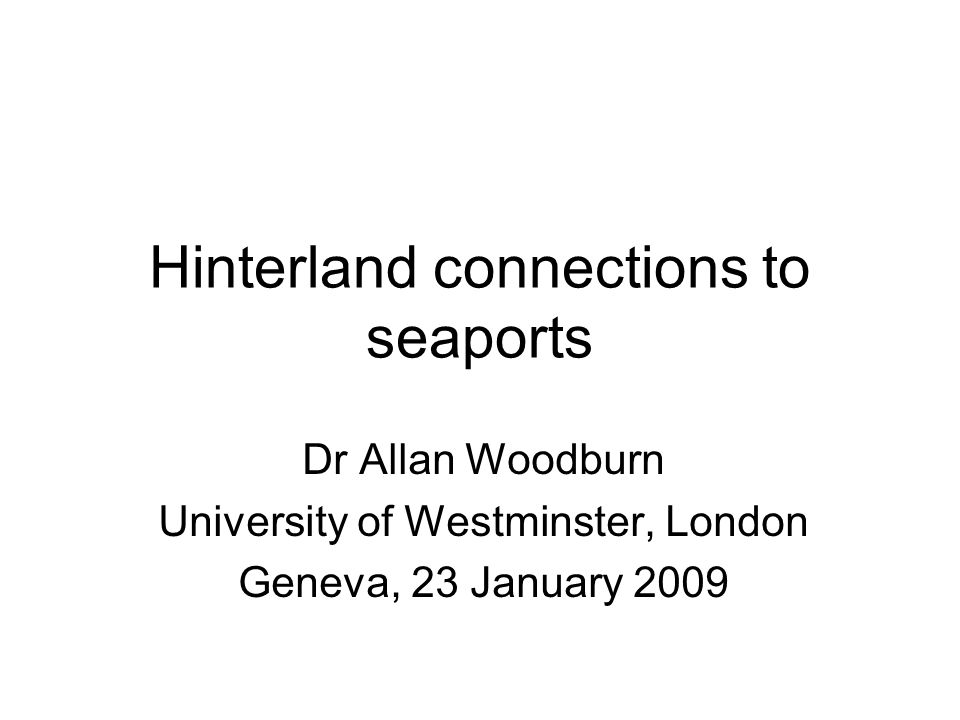Hinterland connections to seaports Dr Allan Woodburn University of Westminster, London Geneva, 23 January 2009