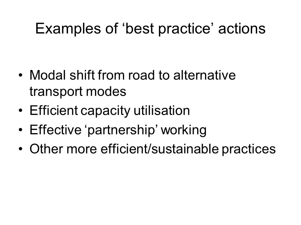 Examples of 'best practice' actions Modal shift from road to alternative transport modes Efficient capacity utilisation Effective 'partnership' working Other more efficient/sustainable practices
