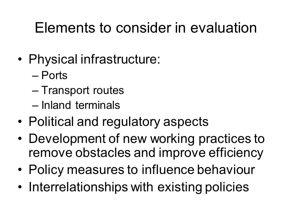 Elements to consider in evaluation Physical infrastructure: –Ports –Transport routes –Inland terminals Political and regulatory aspects Development of new working practices to remove obstacles and improve efficiency Policy measures to influence behaviour Interrelationships with existing policies