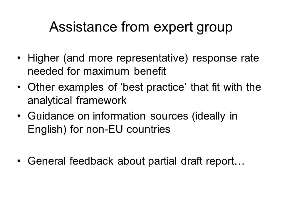 Assistance from expert group Higher (and more representative) response rate needed for maximum benefit Other examples of 'best practice' that fit with the analytical framework Guidance on information sources (ideally in English) for non-EU countries General feedback about partial draft report…