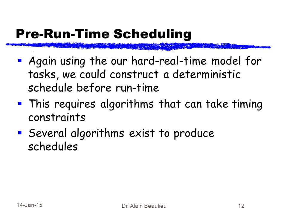 14-Jan-15 Dr. Alain Beaulieu 12 Pre-Run-Time Scheduling  Again using the our hard-real-time model for tasks, we could construct a deterministic sched