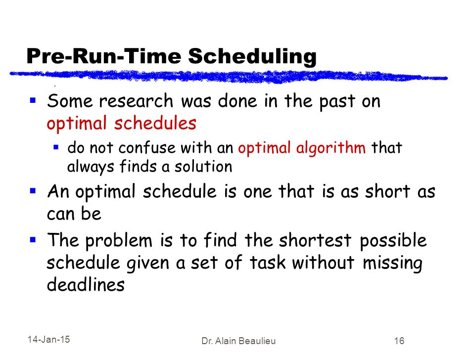 14-Jan-15 Dr. Alain Beaulieu 16 Pre-Run-Time Scheduling  Some research was done in the past on optimal schedules  do not confuse with an optimal alg