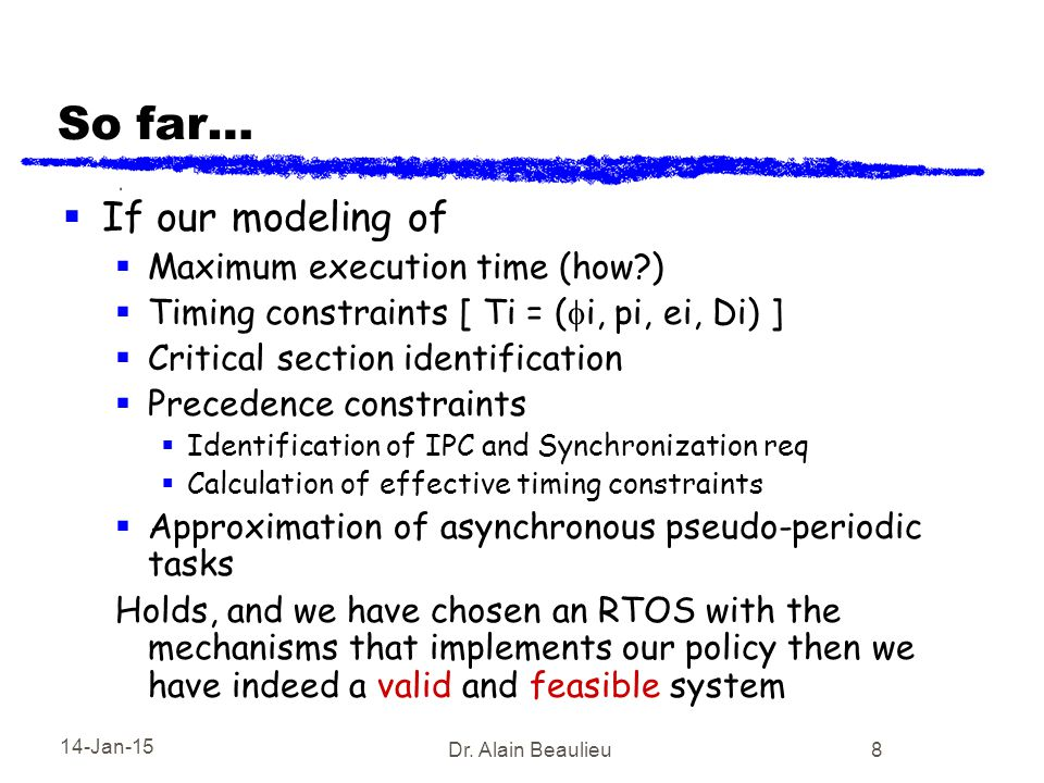 14-Jan-15 Dr. Alain Beaulieu 8 So far…  If our modeling of  Maximum execution time (how?)  Timing constraints [ Ti = (  i, pi, ei, Di) ]  Critica
