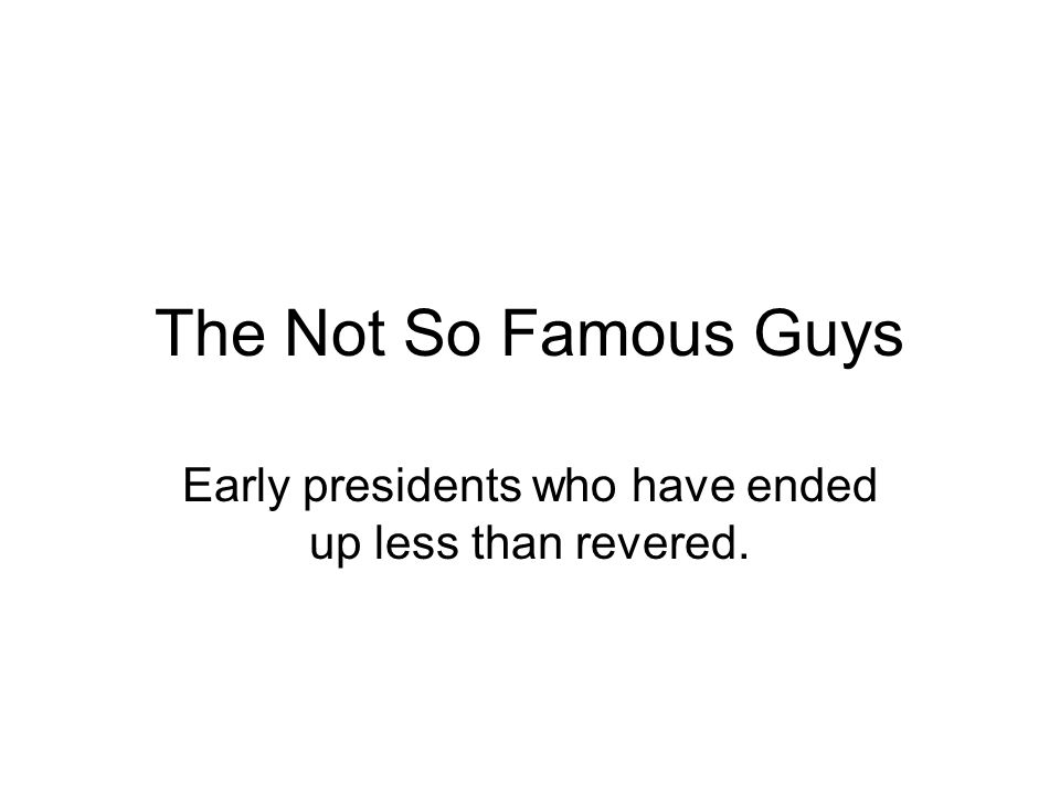 The Not So Famous Guys Early presidents who have ended up less than revered.
