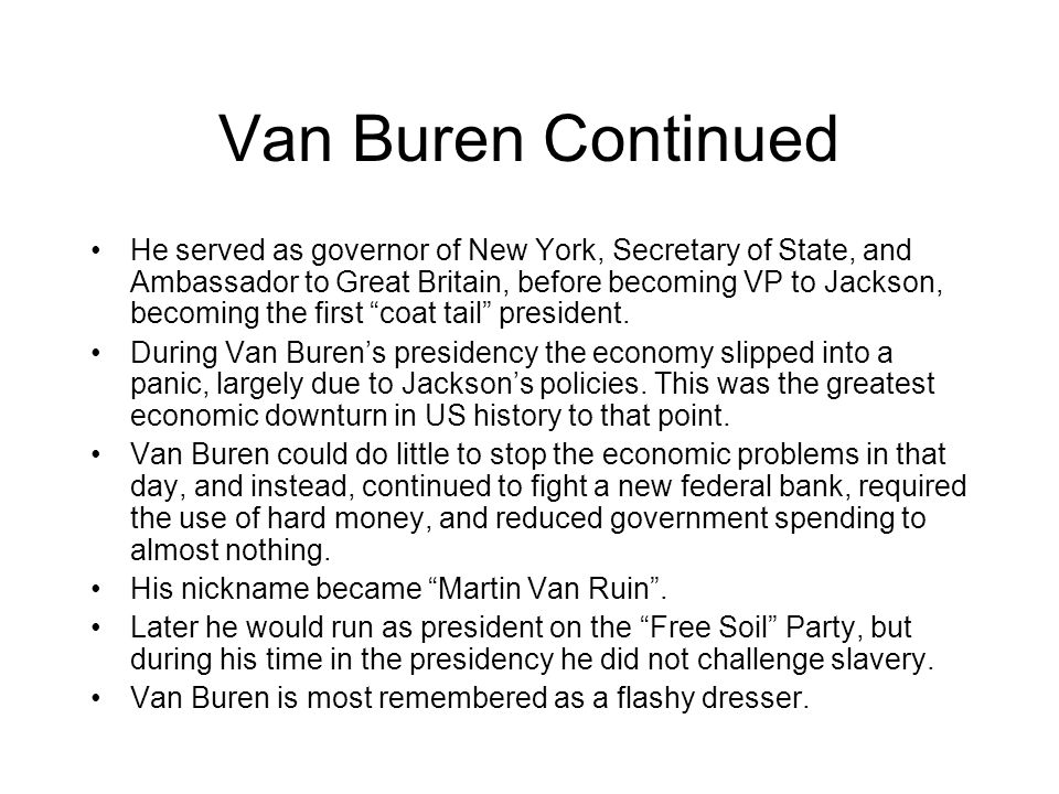 Van Buren Continued He served as governor of New York, Secretary of State, and Ambassador to Great Britain, before becoming VP to Jackson, becoming the first coat tail president.